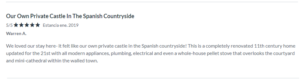 Testimonial WA 2019. Review at VRBO. Our Own Private Castle In The Spanish Countryside. We loved our stay here- it felt like our own private castle in the Spanish countryside! This is a completely renovated 11th century home updated for the 21st with all modern appliances, plumbing, electrical and even a whole-house pellet stove that overlooks the courtyard and mini-cathedral within the walled town. The meticulously maintained house has everything you need to stay including well-stocked kitchen for preparing meals. The three levels may be a challenge to anyone with mobility issues, but if you can handle that this is an incredibly unique and luxurious setting to explore Catalan. Our host made the entire process of staying in his family's historic home very satisfying. He met us on site for check-in and check-out at times that were convenient to us and shared local insights to help us explore the area as well as welcoming gifts that made our stay special. An unexpected highlight of our stay was the corner market that provided everything needed for simple meals including freshly baked croissants that we enjoyed each morning and baguettes and picnic supplies that were better than any found elsewhere in Europe.